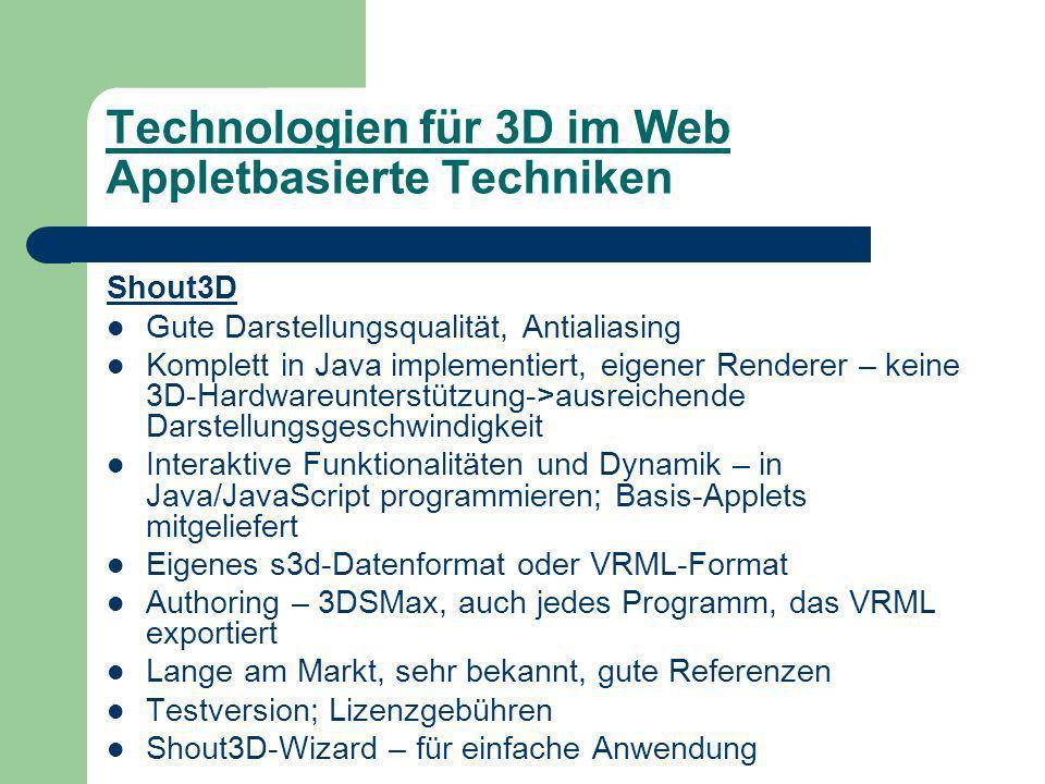Technologien für 3D im Web Appletbasierte Techniken Shout3D Gute Darstellungsqualität, Antialiasing Komplett in Java implementiert, eigener Renderer – keine 3D-Hardwareunterstützung->ausreichende Darstellungsgeschwindigkeit Interaktive Funktionalitäten und Dynamik – in Java/JavaScript programmieren; Basis-Applets mitgeliefert Eigenes s3d-Datenformat oder VRML-Format Authoring – 3DSMax, auch jedes Programm, das VRML exportiert Lange am Markt, sehr bekannt, gute Referenzen Testversion; Lizenzgebühren Shout3D-Wizard – für einfache Anwendung