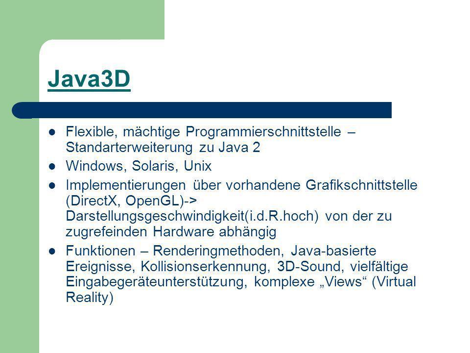 Java3D Flexible, mächtige Programmierschnittstelle – Standarterweiterung zu Java 2 Windows, Solaris, Unix Implementierungen über vorhandene Grafikschnittstelle (DirectX, OpenGL)-> Darstellungsgeschwindigkeit(i.d.R.hoch) von der zu zugrefeinden Hardware abhängig Funktionen – Renderingmethoden, Java-basierte Ereignisse, Kollisionserkennung, 3D-Sound, vielfältige Eingabegeräteunterstützung, komplexe Views (Virtual Reality)