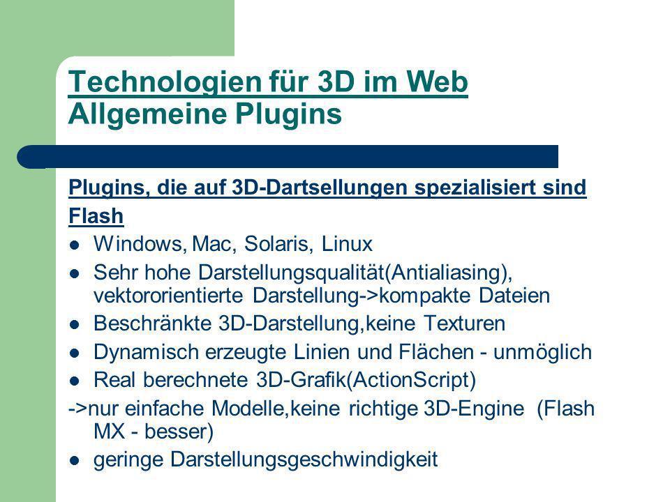 Technologien für 3D im Web Allgemeine Plugins Plugins, die auf 3D-Dartsellungen spezialisiert sind Flash Windows, Mac, Solaris, Linux Sehr hohe Darstellungsqualität(Antialiasing), vektororientierte Darstellung->kompakte Dateien Beschränkte 3D-Darstellung,keine Texturen Dynamisch erzeugte Linien und Flächen - unmöglich Real berechnete 3D-Grafik(ActionScript) ->nur einfache Modelle,keine richtige 3D-Engine (Flash MX - besser) geringe Darstellungsgeschwindigkeit