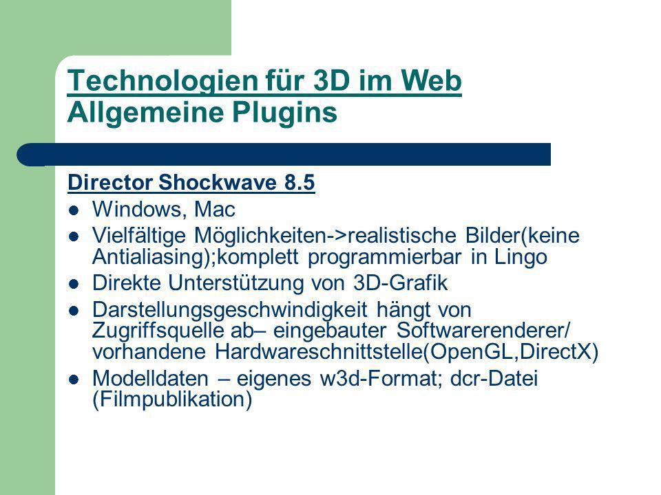 Technologien für 3D im Web Allgemeine Plugins Director Shockwave 8.5 Windows, Mac Vielfältige Möglichkeiten->realistische Bilder(keine Antialiasing);komplett programmierbar in Lingo Direkte Unterstützung von 3D-Grafik Darstellungsgeschwindigkeit hängt von Zugriffsquelle ab– eingebauter Softwarerenderer/ vorhandene Hardwareschnittstelle(OpenGL,DirectX) Modelldaten – eigenes w3d-Format; dcr-Datei (Filmpublikation)