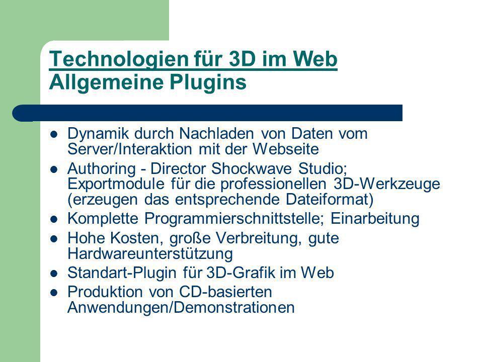 Technologien für 3D im Web Allgemeine Plugins Dynamik durch Nachladen von Daten vom Server/Interaktion mit der Webseite Authoring - Director Shockwave Studio; Exportmodule für die professionellen 3D-Werkzeuge (erzeugen das entsprechende Dateiformat) Komplette Programmierschnittstelle; Einarbeitung Hohe Kosten, große Verbreitung, gute Hardwareunterstützung Standart-Plugin für 3D-Grafik im Web Produktion von CD-basierten Anwendungen/Demonstrationen