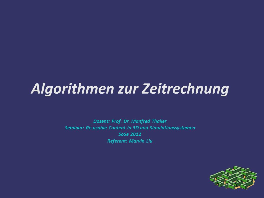 Algorithmen zur Zeitrechnung Dozent: Prof. Dr. Manfred Thaller Seminar: Re-usable Content in 3D und Simulationssystemen SoSe 2012 Referent: Marvin Liu