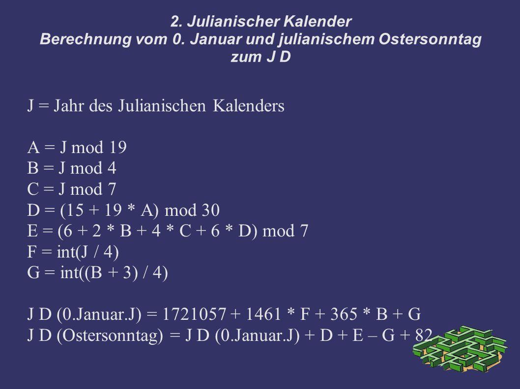 2. Julianischer Kalender Berechnung vom 0. Januar und julianischem Ostersonntag zum J D J = Jahr des Julianischen Kalenders A = J mod 19 B = J mod 4 C