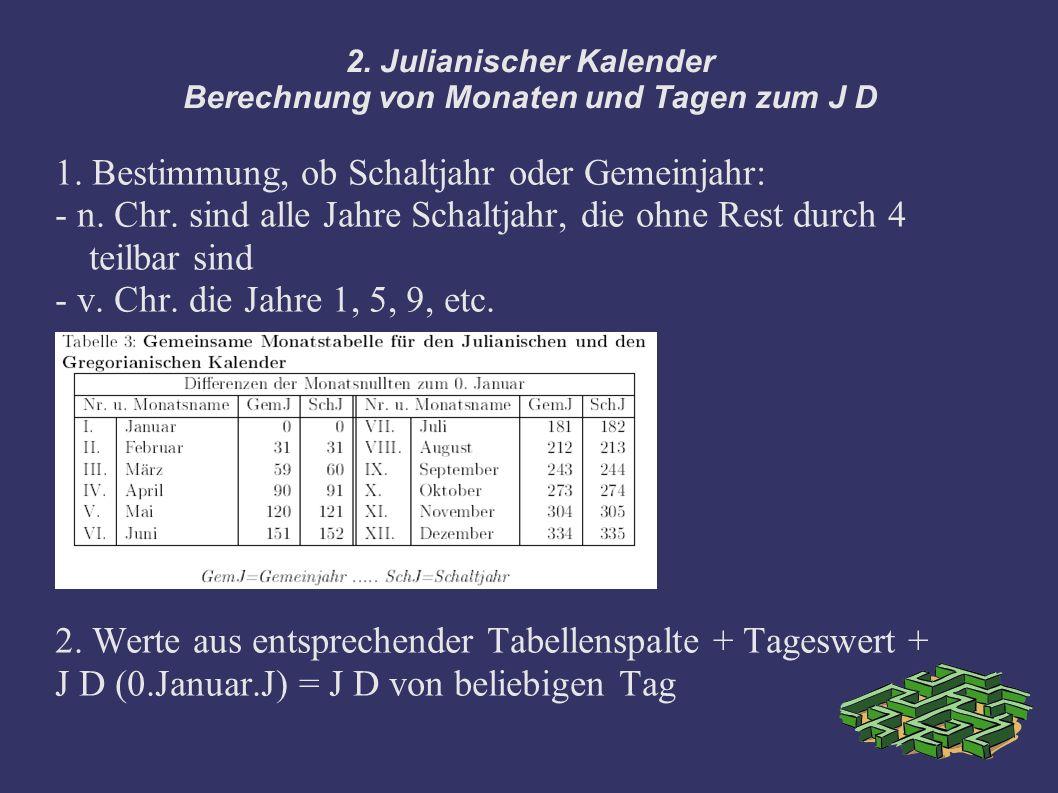 2. Julianischer Kalender Berechnung von Monaten und Tagen zum J D 1. Bestimmung, ob Schaltjahr oder Gemeinjahr: - n. Chr. sind alle Jahre Schaltjahr,