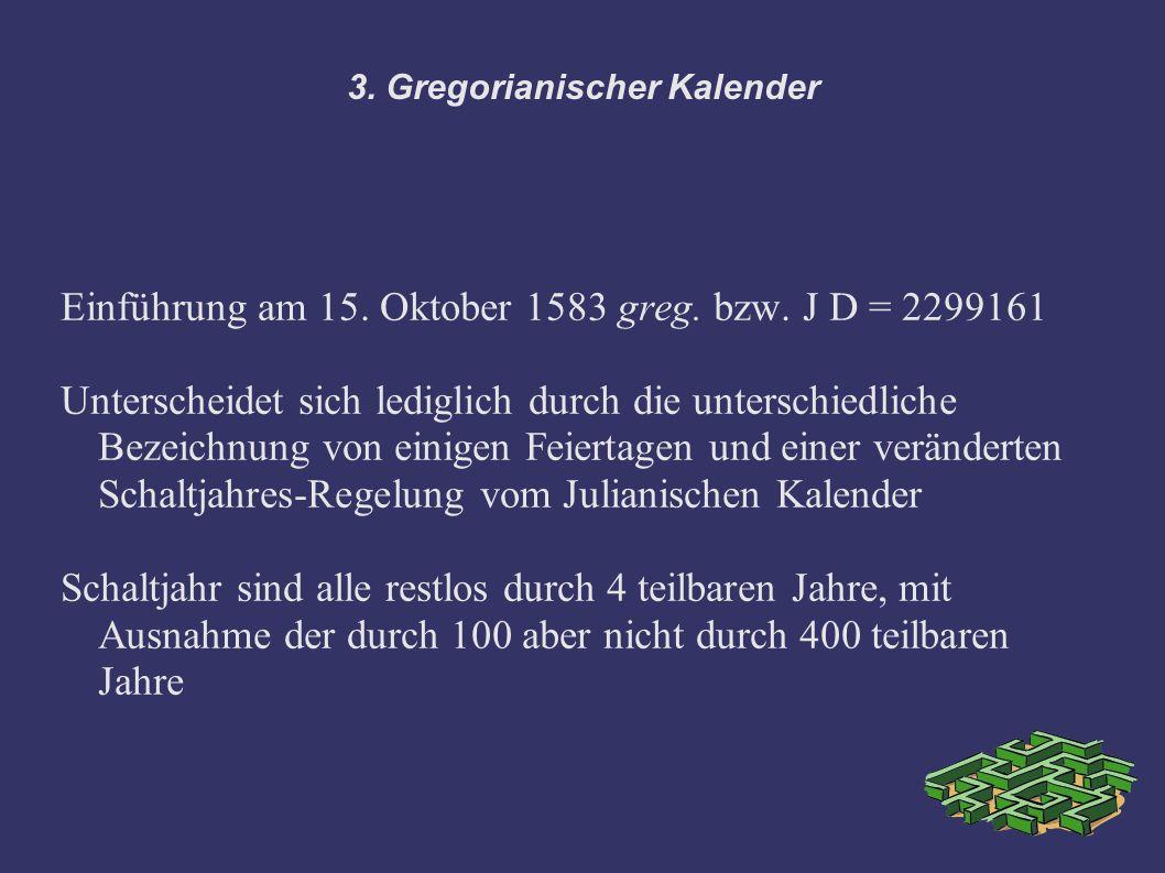 3. Gregorianischer Kalender Einführung am 15. Oktober 1583 greg. bzw. J D = 2299161 Unterscheidet sich lediglich durch die unterschiedliche Bezeichnun
