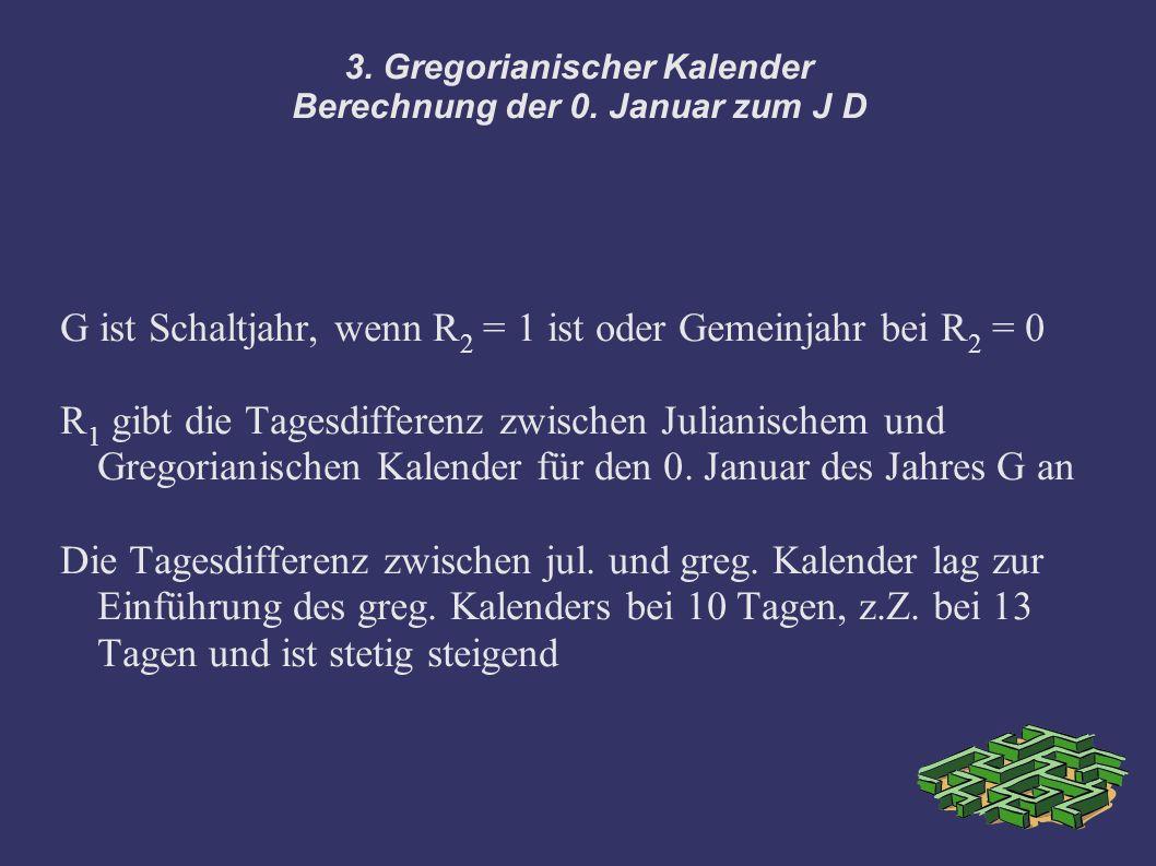 3. Gregorianischer Kalender Berechnung der 0. Januar zum J D G ist Schaltjahr, wenn R 2 = 1 ist oder Gemeinjahr bei R 2 = 0 R 1 gibt die Tagesdifferen