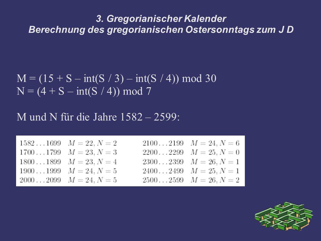 3. Gregorianischer Kalender Berechnung des gregorianischen Ostersonntags zum J D M = (15 + S – int(S / 3) – int(S / 4)) mod 30 N = (4 + S – int(S / 4)