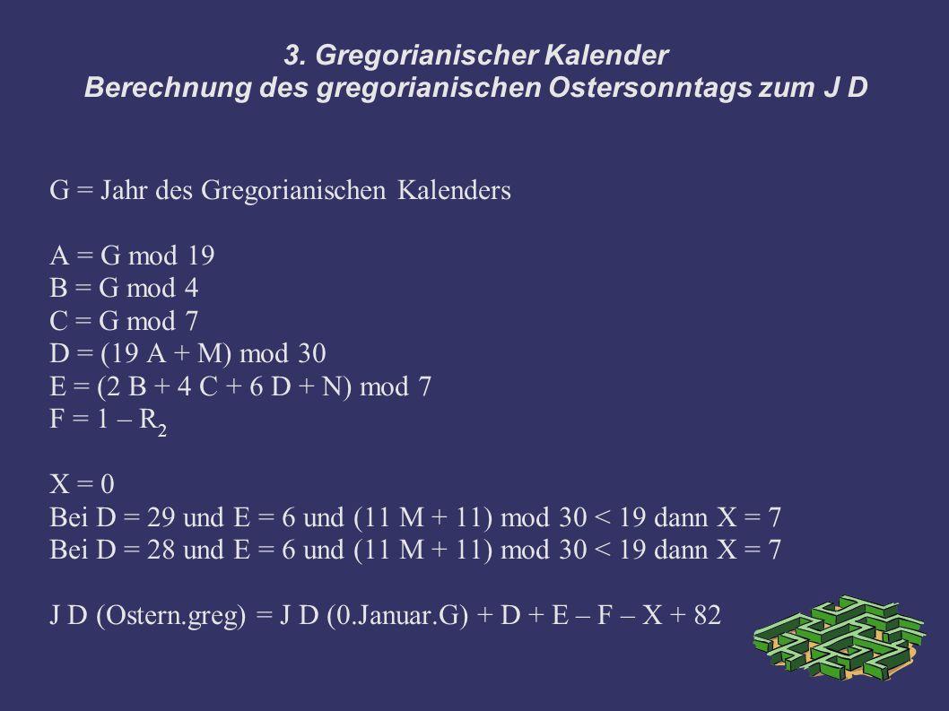 3. Gregorianischer Kalender Berechnung des gregorianischen Ostersonntags zum J D G = Jahr des Gregorianischen Kalenders A = G mod 19 B = G mod 4 C = G