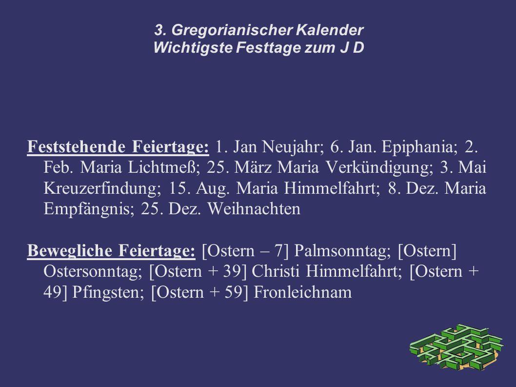 3. Gregorianischer Kalender Wichtigste Festtage zum J D Feststehende Feiertage: 1. Jan Neujahr; 6. Jan. Epiphania; 2. Feb. Maria Lichtmeß; 25. März Ma