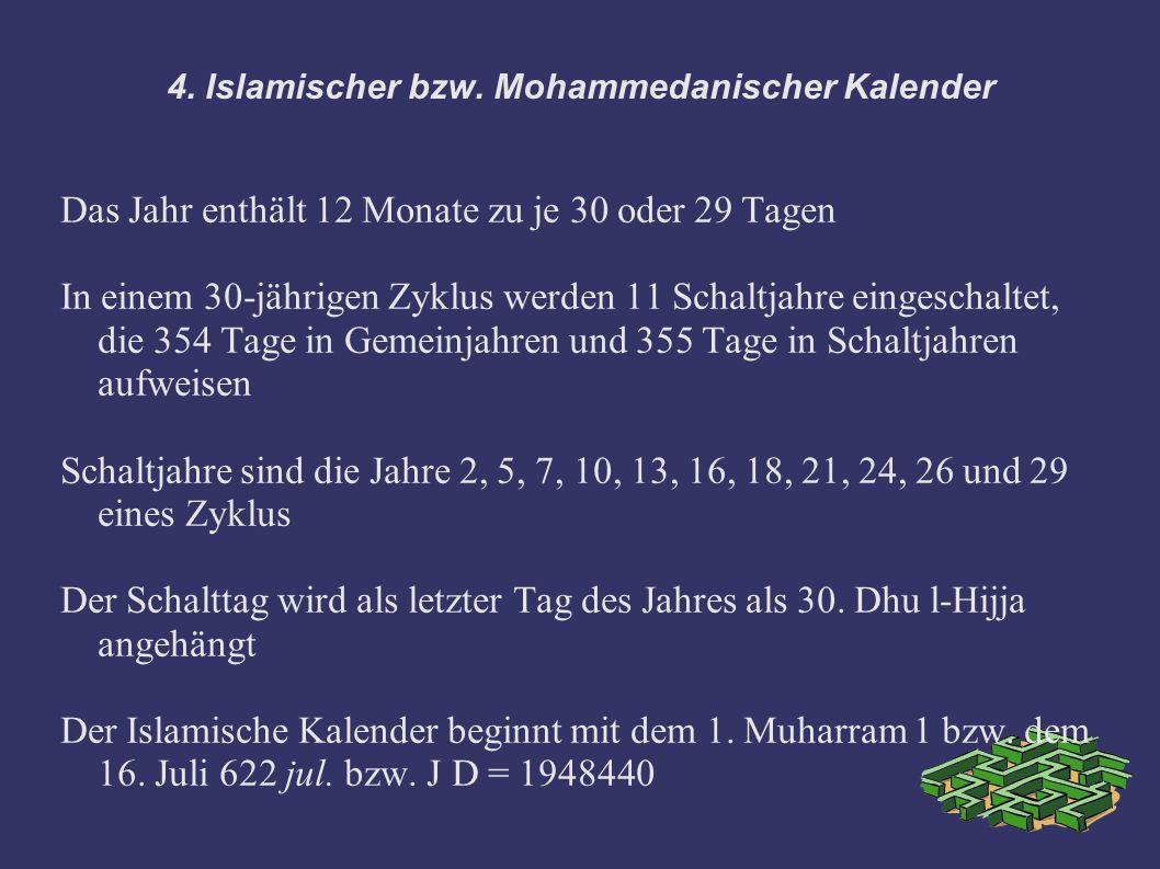 4. Islamischer bzw. Mohammedanischer Kalender Das Jahr enthält 12 Monate zu je 30 oder 29 Tagen In einem 30-jährigen Zyklus werden 11 Schaltjahre eing