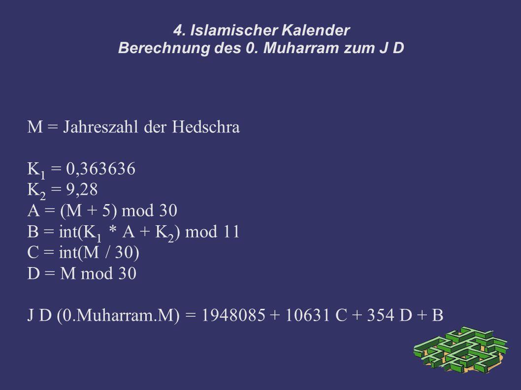 4. Islamischer Kalender Berechnung des 0. Muharram zum J D M = Jahreszahl der Hedschra K 1 = 0,363636 K 2 = 9,28 A = (M + 5) mod 30 B = int(K 1 * A +