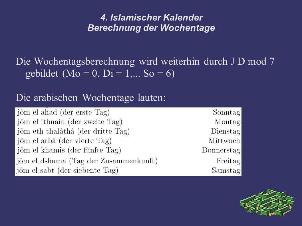 4. Islamischer Kalender Berechnung der Wochentage Die Wochentagsberechnung wird weiterhin durch J D mod 7 gebildet (Mo = 0, Di = 1,... So = 6) Die ara