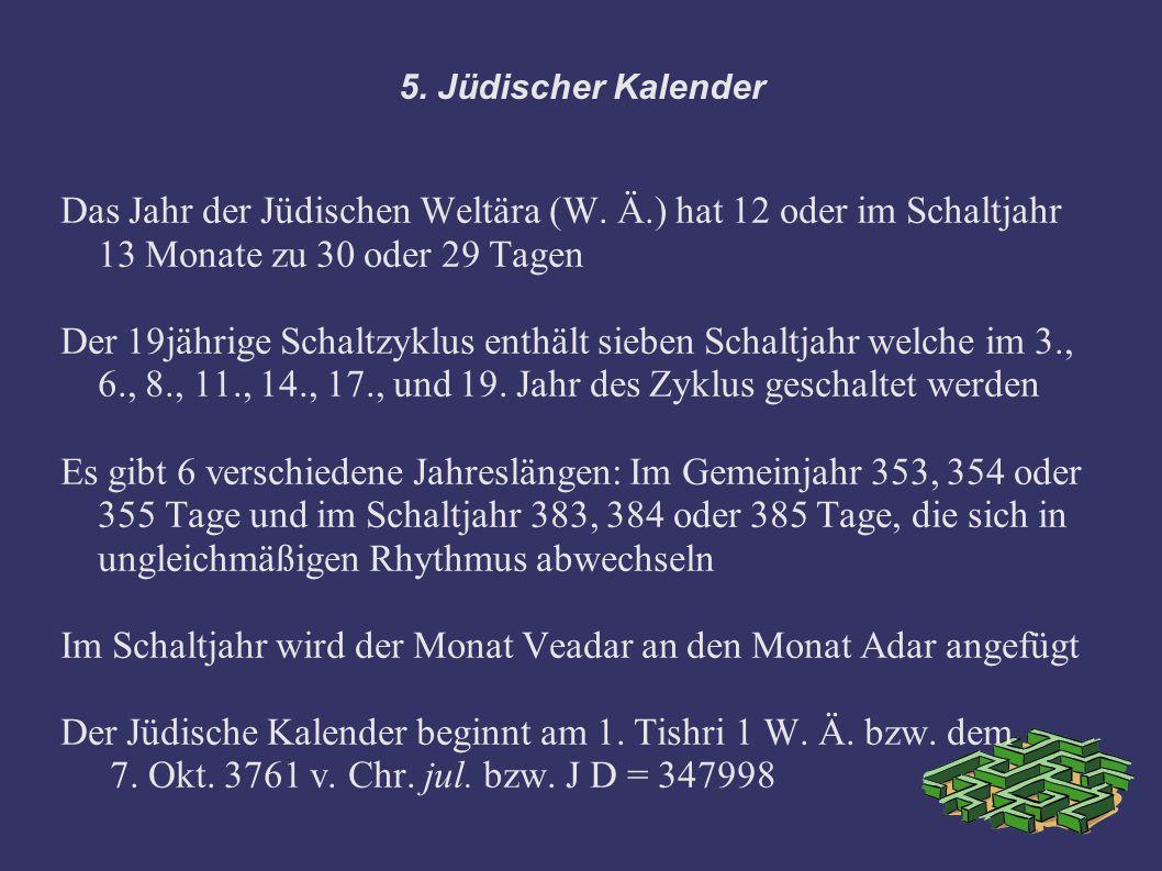 5. Jüdischer Kalender Das Jahr der Jüdischen Weltära (W. Ä.) hat 12 oder im Schaltjahr 13 Monate zu 30 oder 29 Tagen Der 19jährige Schaltzyklus enthäl