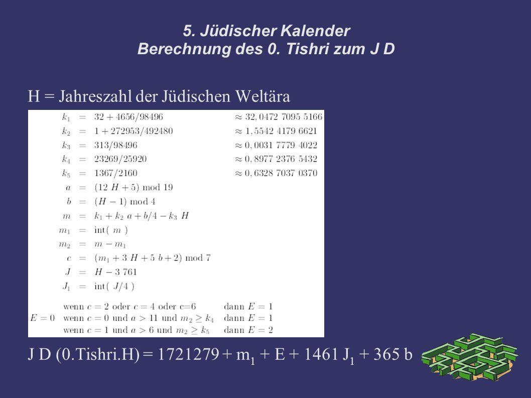 5. Jüdischer Kalender Berechnung des 0. Tishri zum J D H = Jahreszahl der Jüdischen Weltära J D (0.Tishri.H) = 1721279 + m 1 + E + 1461 J 1 + 365 b