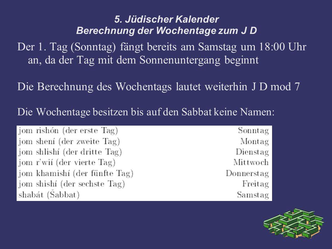 5. Jüdischer Kalender Berechnung der Wochentage zum J D Der 1. Tag (Sonntag) fängt bereits am Samstag um 18:00 Uhr an, da der Tag mit dem Sonnenunterg