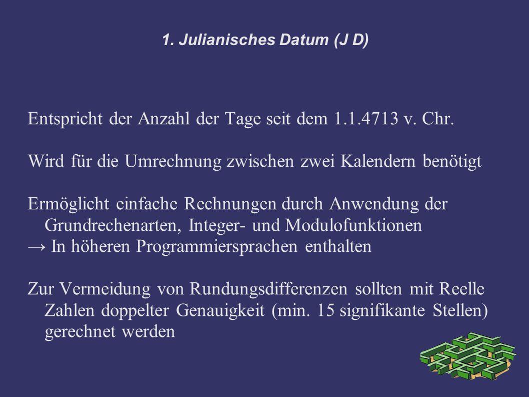 1. Julianisches Datum (J D) Entspricht der Anzahl der Tage seit dem 1.1.4713 v. Chr. Wird für die Umrechnung zwischen zwei Kalendern benötigt Ermöglic
