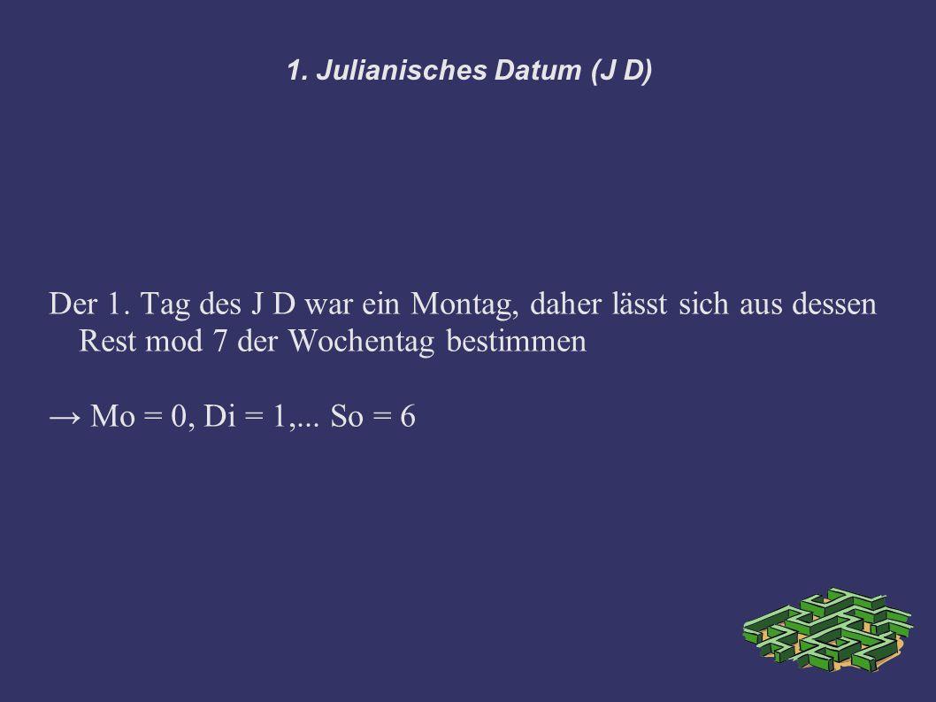 1. Julianisches Datum (J D) Der 1. Tag des J D war ein Montag, daher lässt sich aus dessen Rest mod 7 der Wochentag bestimmen Mo = 0, Di = 1,... So =