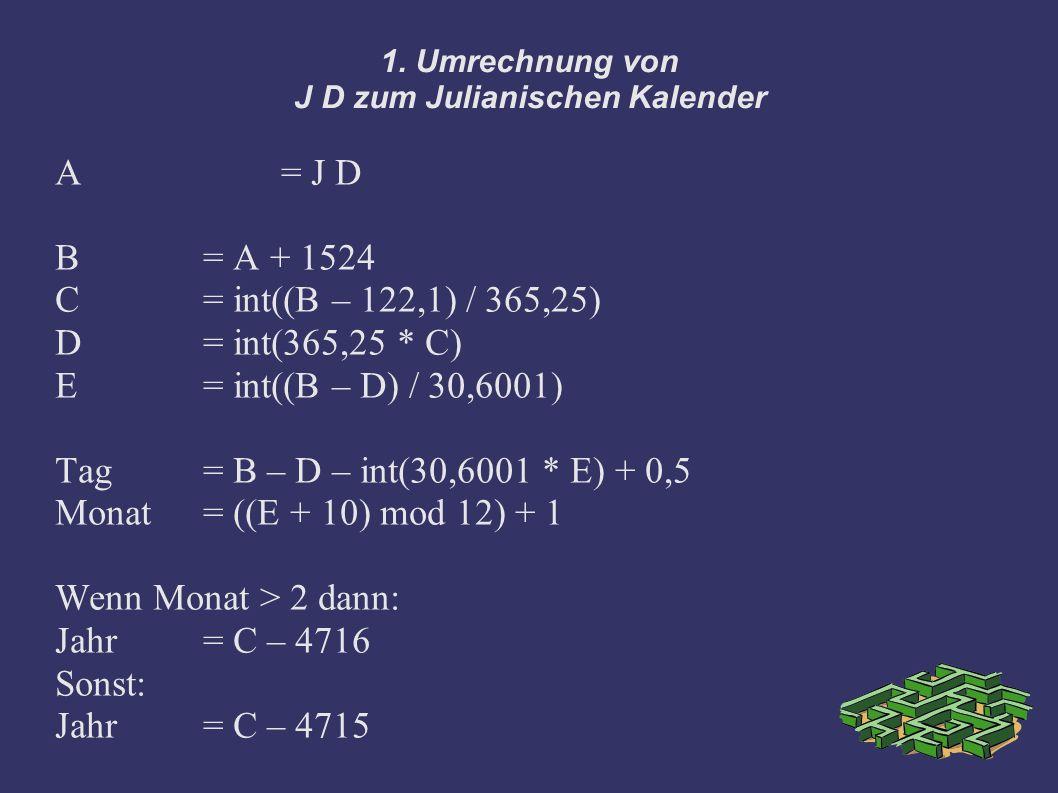 1. Umrechnung von J D zum Julianischen Kalender A = J D B = A + 1524 C= int((B – 122,1) / 365,25) D = int(365,25 * C) E = int((B – D) / 30,6001) Tag =