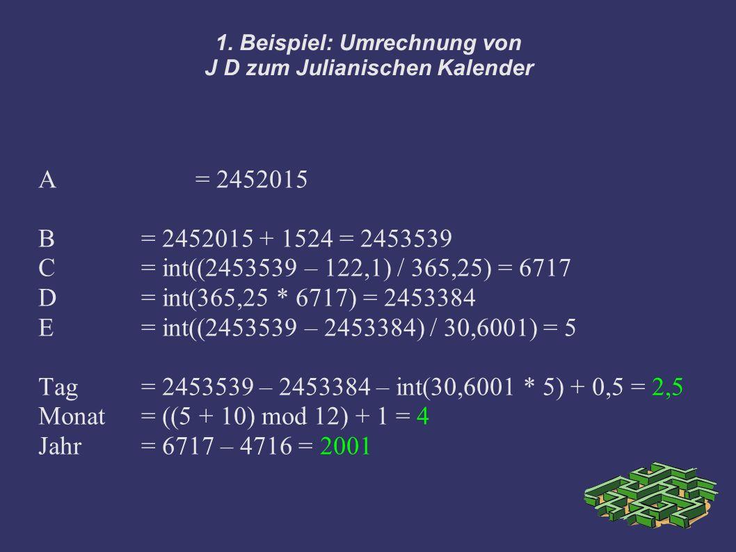 1. Beispiel: Umrechnung von J D zum Julianischen Kalender A = 2452015 B = 2452015 + 1524 = 2453539 C= int((2453539 – 122,1) / 365,25) = 6717 D = int(3