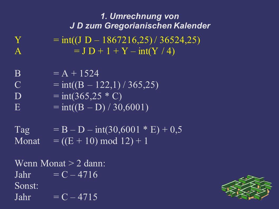 1. Umrechnung von J D zum Gregorianischen Kalender Y= int((J D – 1867216,25) / 36524,25) A = J D + 1 + Y – int(Y / 4) B = A + 1524 C= int((B – 122,1)