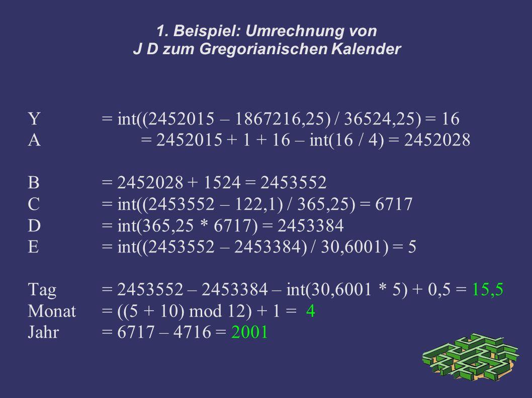 1. Beispiel: Umrechnung von J D zum Gregorianischen Kalender Y= int((2452015 – 1867216,25) / 36524,25) = 16 A = 2452015 + 1 + 16 – int(16 / 4) = 24520