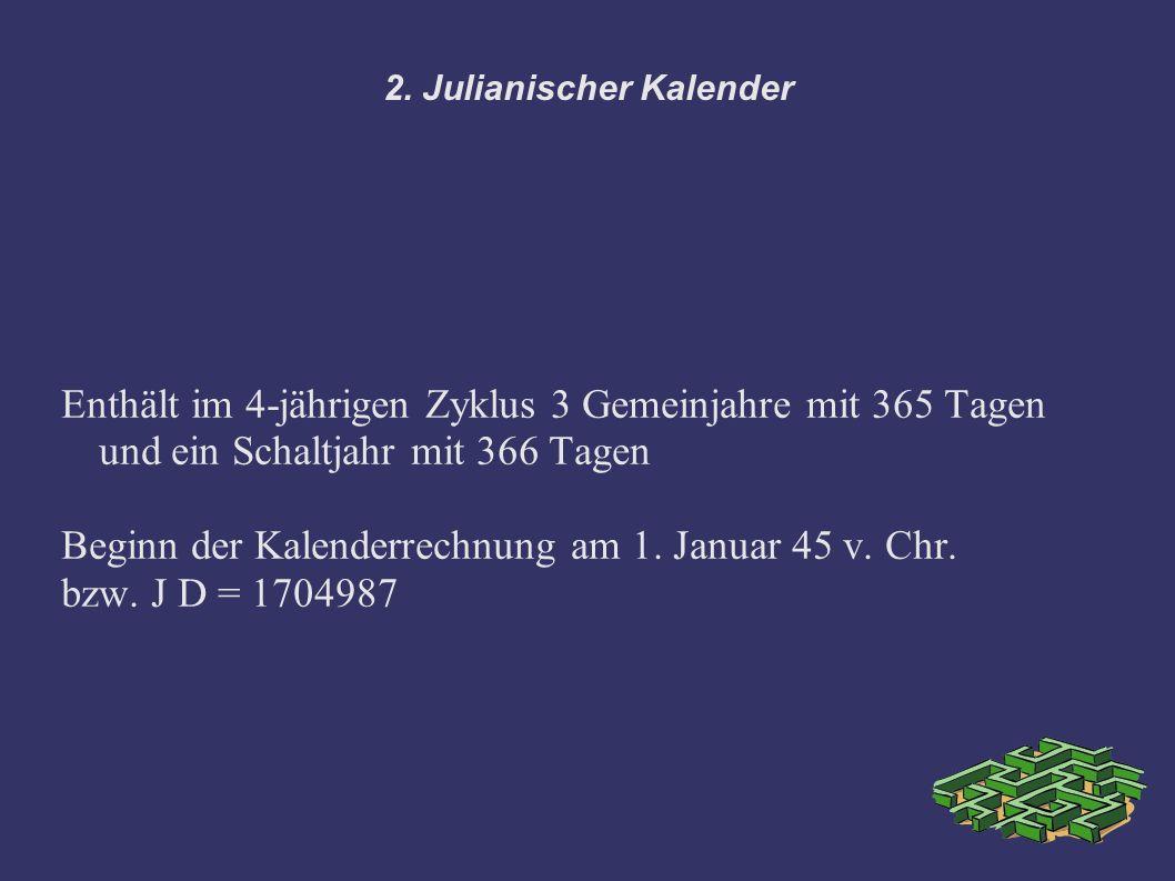 2. Julianischer Kalender Enthält im 4-jährigen Zyklus 3 Gemeinjahre mit 365 Tagen und ein Schaltjahr mit 366 Tagen Beginn der Kalenderrechnung am 1. J