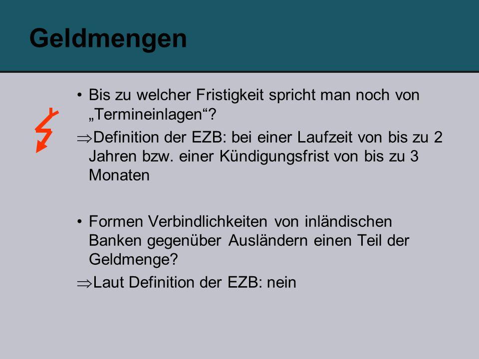 Geldmengen Bis zu welcher Fristigkeit spricht man noch von Termineinlagen? Definition der EZB: bei einer Laufzeit von bis zu 2 Jahren bzw. einer Kündi