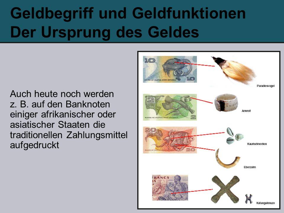 Geldbegriff und Geldfunktionen Der Ursprung des Geldes Auch heute noch werden z. B. auf den Banknoten einiger afrikanischer oder asiatischer Staaten d