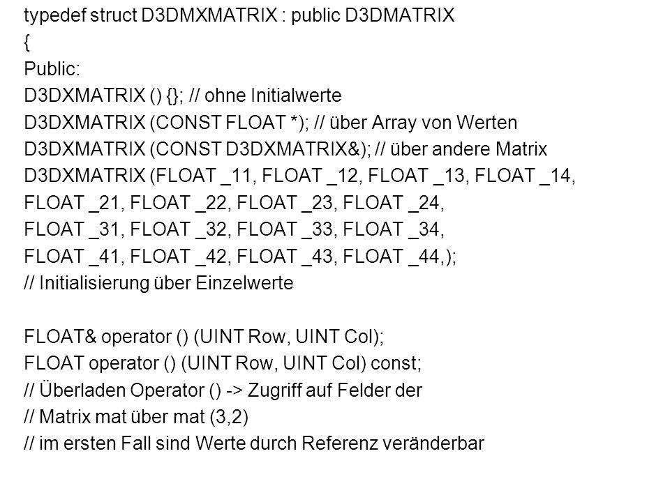 typedef struct D3DMXMATRIX : public D3DMATRIX { Public: D3DXMATRIX () {}; // ohne Initialwerte D3DXMATRIX (CONST FLOAT *); // über Array von Werten D3