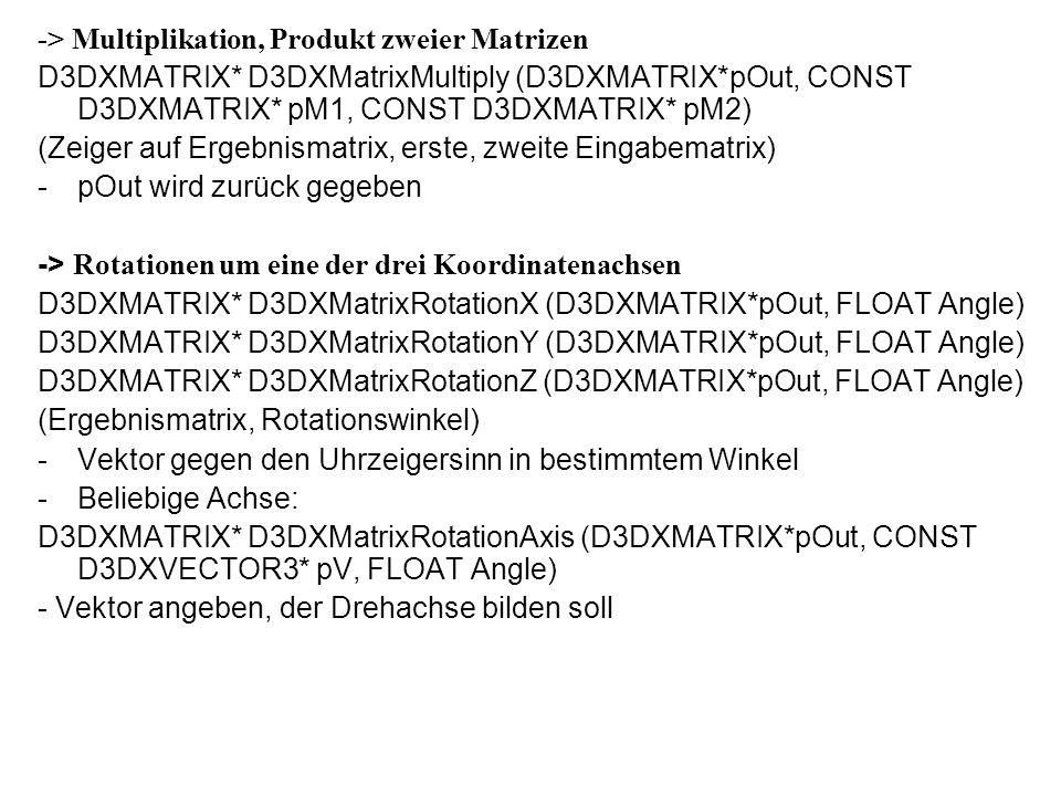 -> Multiplikation, Produkt zweier Matrizen D3DXMATRIX* D3DXMatrixMultiply (D3DXMATRIX*pOut, CONST D3DXMATRIX* pM1, CONST D3DXMATRIX* pM2) (Zeiger auf