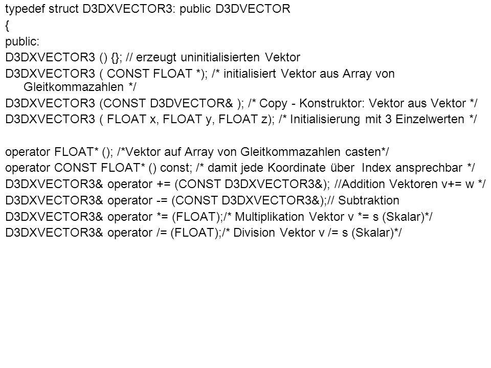 D3DXVECTOR3 operator + () const; // Vorzeichen +v D3DXVECTOR3 operator - () const; // Vorzeichen -v D3DXVECTOR3 operator + (CONST D3DXVECTOR3&) const; // Addition zweier Vektoren u = v + w D3DXVECTOR3 operator - (CONST D3DXVECTOR3&) const; // Subtraktion zweier Vektoren u = v - w D3DXVECTOR3 operator * (FLOAT) const; // u = v*s (Skalar) D3DXVECTOR3 operator / (FLOAT) const; // u = v/s (Skalar) friend D3DXVECTOR3 operator * (FLOAT, CONST struct D3DXVECTOR3&); // u = s (Skalar) * v BOOL operator == (CONST D3DXVECTOR3& ) const; // Test auf Gleichheit zweier Vektoren u == v BOOL operator != (CONST D3DXVECTOR3& ) const; // Test auf Ungleichheit u!=v } D3DXVECTOR3, // ist ein 3D - Vektor *LPD3DXVECTOR3; // ist ein Zeiger auf einen 3D - Vektor