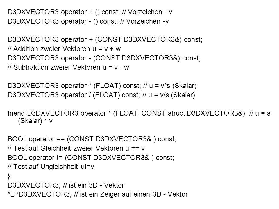 Vektorfunktionen -> Addition von zwei Vektoren D3DXVECTOR3* D3DXVec3Add (D3DVECTOR3* pOut, CONST D3DVECTOR3* pV1, CONST D3DVECTOR3* pV2) ( Zeiger auf Ergebnisvektor, ersten Summanden, zweiten Summanden ) -*pOut wird als Funktionsergebnis über return zurück gegeben -Alternativ: Out = V1 + V2 -> Subtraktion ist in Parametersignatur identisch D3DXVECTOR3* D3DXVec3Subtract (D3DVECTOR3* pOut, CONST D3DVECTOR3* pV1, CONST D3DVECTOR3* pV2) ( Zeiger auf Ergebnisvektor, erster Operand, zweiter Operand )