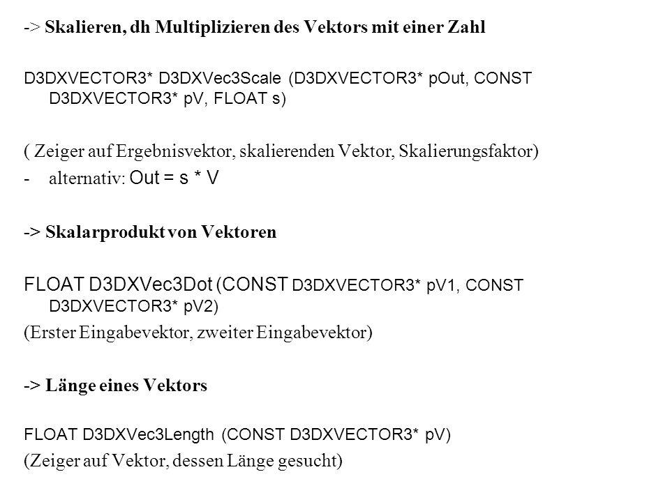 -> Längenvergleiche zwischen Vektoren -Längenquadrate der Vektoren berechnen ist effizienter, da kein Wurzel ziehen FLOAT D3DXVecLengthSq (CONST D3DXVECTOR3* pV) (Vektor, dessen Längenquadrat gesucht) -> Vektorkreuzprodukt -zwei Vektoren: a x b D3DXVECTOR3* D3DXVecCross (D3DXVECTOR3* pOut, CONST D3DXVECTOR3* pV1, CONST D3DXVECTOR3* pV2) (Ergebnis, erster Operand, zweiter Operand) -> lineare Interpolation Out= (1-s)V1 + V2 D3DXVECTOR3* D3DXVec3Lerp (D3DXVECTOR3* pOut, CONST D3DXVECTOR3* pV1, CONST D3DXVECTOR3* pV2, FLOAT s) (Ergebnis, erster Operand, zweiter Operand, Interpolationsfaktor)