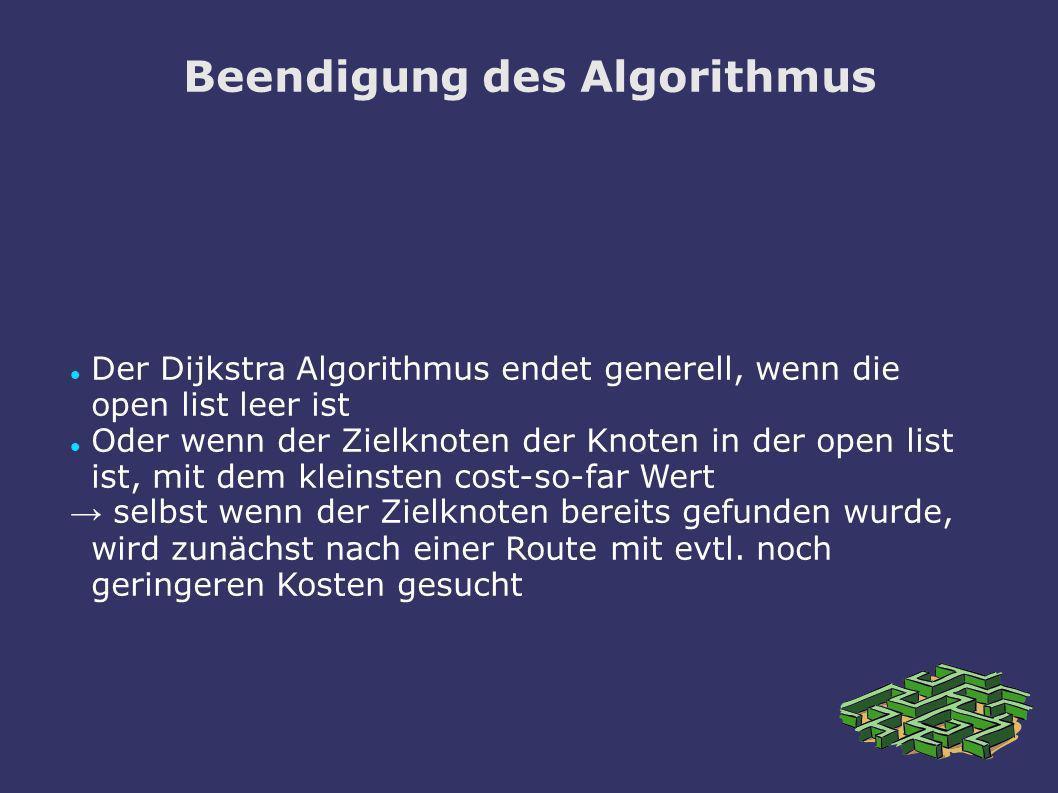 Beendigung des Algorithmus Der Dijkstra Algorithmus endet generell, wenn die open list leer ist Oder wenn der Zielknoten der Knoten in der open list i