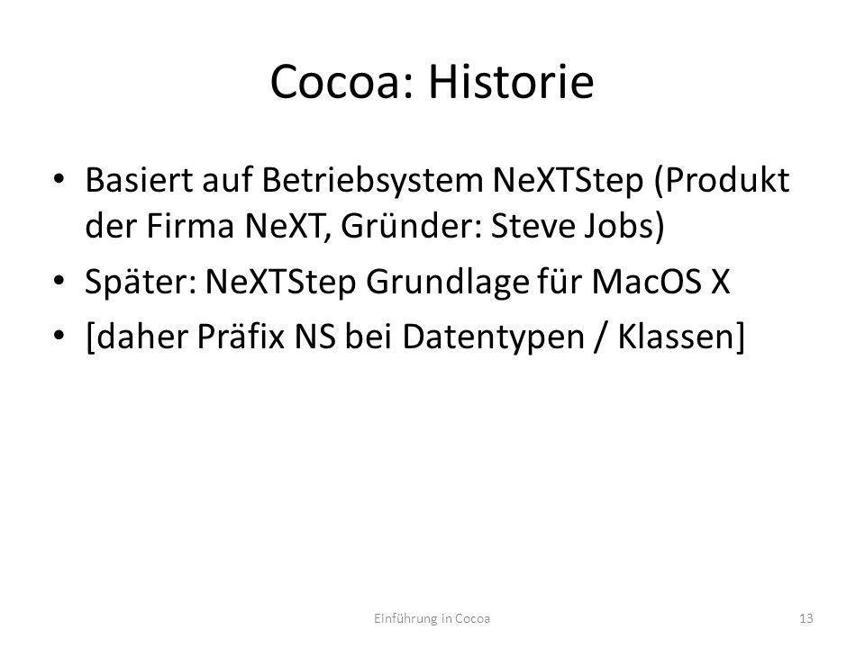 Cocoa: Historie Basiert auf Betriebsystem NeXTStep (Produkt der Firma NeXT, Gründer: Steve Jobs) Später: NeXTStep Grundlage für MacOS X [daher Präfix NS bei Datentypen / Klassen] Einführung in Cocoa13