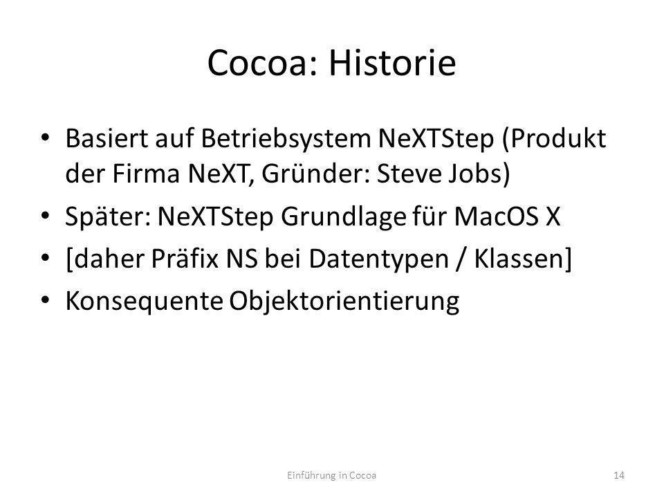 Cocoa: Historie Basiert auf Betriebsystem NeXTStep (Produkt der Firma NeXT, Gründer: Steve Jobs) Später: NeXTStep Grundlage für MacOS X [daher Präfix NS bei Datentypen / Klassen] Konsequente Objektorientierung Einführung in Cocoa14