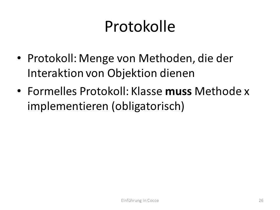 Protokolle Protokoll: Menge von Methoden, die der Interaktion von Objektion dienen Formelles Protokoll: Klasse muss Methode x implementieren (obligatorisch) Einführung in Cocoa26