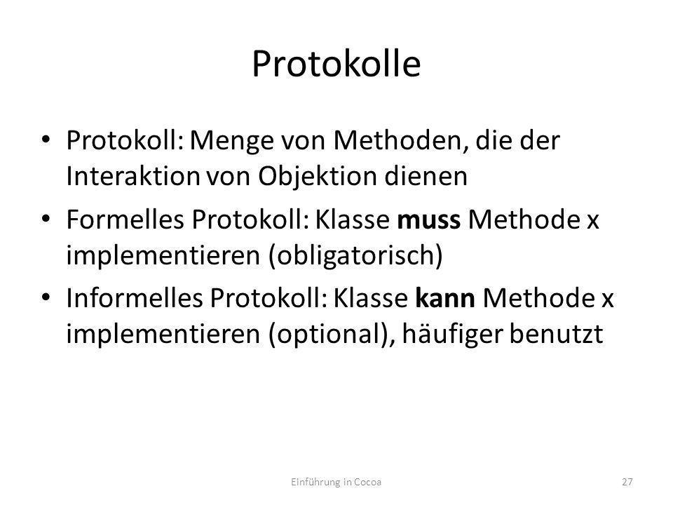 Protokolle Protokoll: Menge von Methoden, die der Interaktion von Objektion dienen Formelles Protokoll: Klasse muss Methode x implementieren (obligatorisch) Informelles Protokoll: Klasse kann Methode x implementieren (optional), häufiger benutzt Einführung in Cocoa27