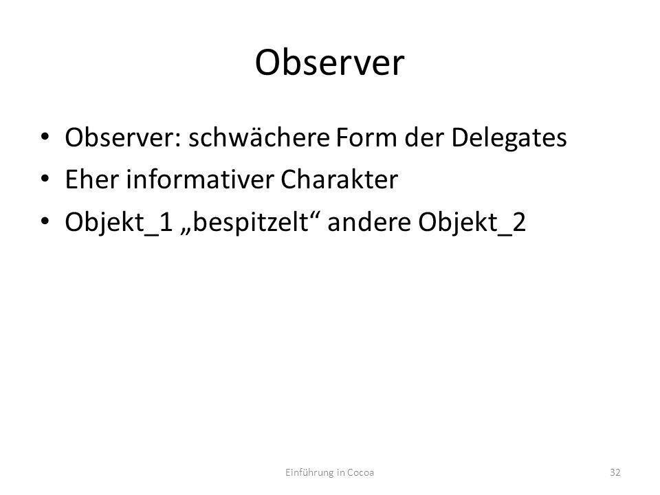 Observer Observer: schwächere Form der Delegates Eher informativer Charakter Objekt_1 bespitzelt andere Objekt_2 Einführung in Cocoa32