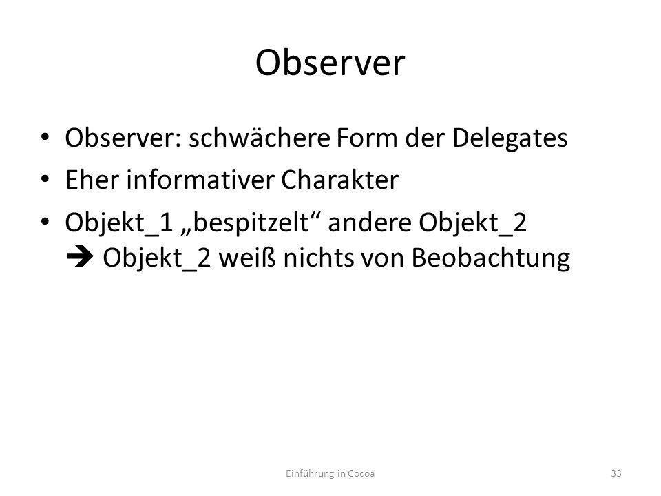 Observer Observer: schwächere Form der Delegates Eher informativer Charakter Objekt_1 bespitzelt andere Objekt_2 Objekt_2 weiß nichts von Beobachtung Einführung in Cocoa33