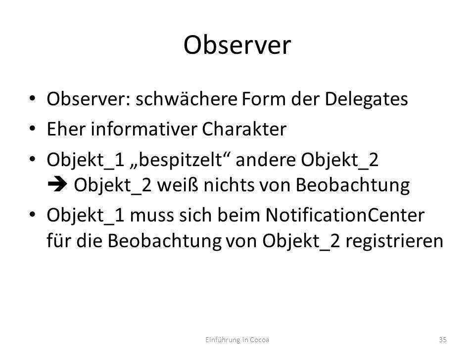 Observer Observer: schwächere Form der Delegates Eher informativer Charakter Objekt_1 bespitzelt andere Objekt_2 Objekt_2 weiß nichts von Beobachtung Objekt_1 muss sich beim NotificationCenter für die Beobachtung von Objekt_2 registrieren Einführung in Cocoa35