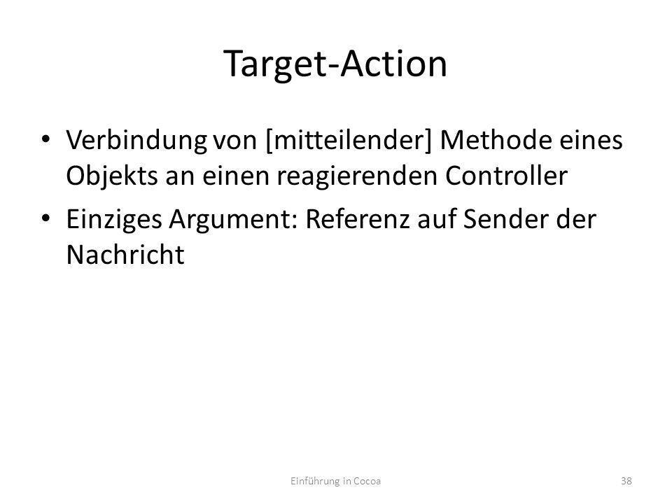 Target-Action Verbindung von [mitteilender] Methode eines Objekts an einen reagierenden Controller Einziges Argument: Referenz auf Sender der Nachricht Einführung in Cocoa38