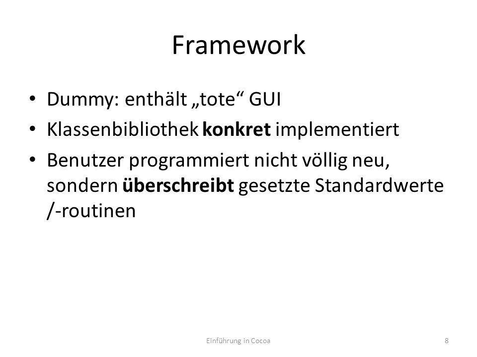 Framework Dummy: enthält tote GUI Klassenbibliothek konkret implementiert Benutzer programmiert nicht völlig neu, sondern überschreibt gesetzte Standardwerte /-routinen Framework setzt Benutzer [sinnvolle] Grenzen Einführung in Cocoa9