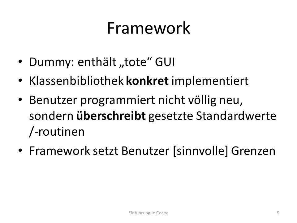 Framework Dummy: enthält tote GUI Klassenbibliothek konkret implementiert Benutzer programmiert nicht völlig neu, sondern überschreibt gesetzte Standardwerte /-routinen Framework setzt Benutzer [sinnvolle] Grenzen Was das Framework nicht vorsieht, kann der Benutzer nicht implementieren Einführung in Cocoa10
