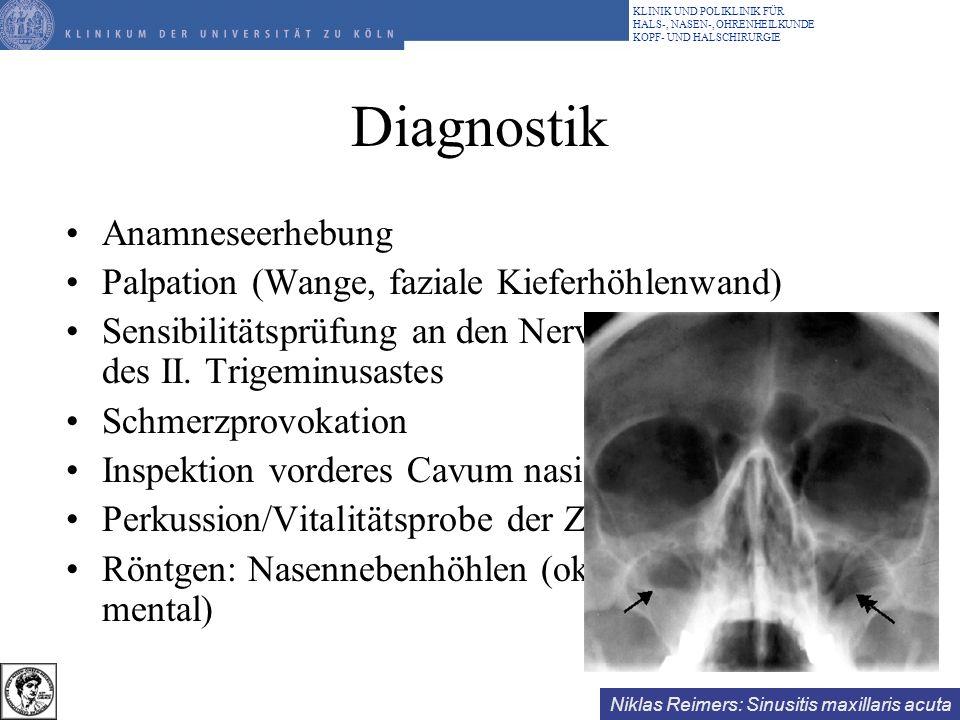 Niklas Reimers: Sinusitis maxillaris acuta KLINIK UND POLIKLINIK FÜR HALS-, NASEN-, OHRENHEILKUNDE KOPF- UND HALSCHIRURGIE Weiterführende Diagnostik Endoskopie: Nase, Nasopharynx Abstrich (Erreger und Resistenz) Diaphanoskopie Ultraschall: Kieferhöhlen CT Kieferhöhlenendoskopie Interdisziplinäre Untersuchungen (Augen, Neuro) MRT: Kieferhöhlen