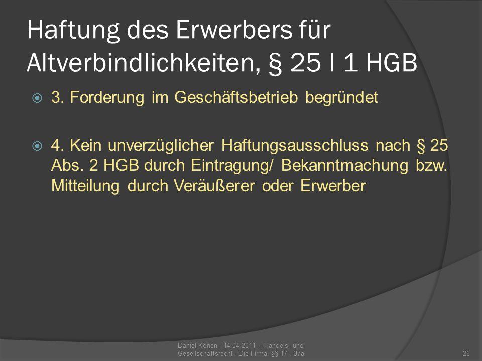 Haftung des Erwerbers für Altverbindlichkeiten, § 25 I 1 HGB Ein Ausschluss hat im Außenverhältnis nur Wirkung, wenn er unverzüglich ins HR eingetragen und bekanntgemacht oder dem Dritten mitgeteilt worden ist.