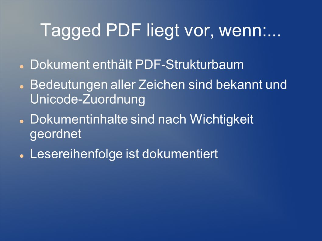 Tagged PDF liegt vor, wenn:... Dokument enthält PDF-Strukturbaum Bedeutungen aller Zeichen sind bekannt und Unicode-Zuordnung Dokumentinhalte sind nac