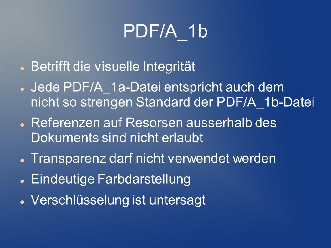 PDF/A_1b Betrifft die visuelle Integrität Jede PDF/A_1a-Datei entspricht auch dem nicht so strengen Standard der PDF/A_1b-Datei Referenzen auf Resorse