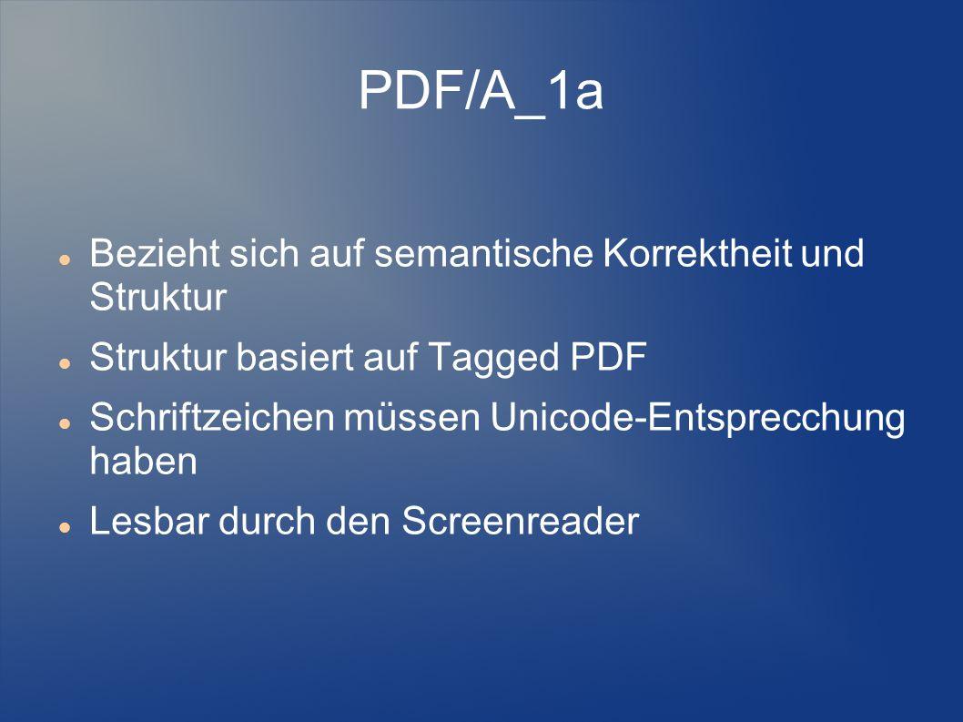 PDF/A_1a Bezieht sich auf semantische Korrektheit und Struktur Struktur basiert auf Tagged PDF Schriftzeichen müssen Unicode-Entsprecchung haben Lesba