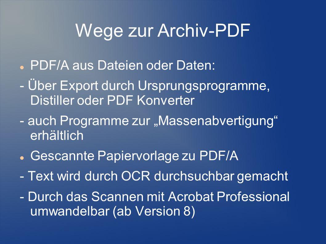 Wege zur Archiv-PDF PDF/A aus Dateien oder Daten: - Über Export durch Ursprungsprogramme, Distiller oder PDF Konverter - auch Programme zur Massenabve
